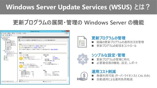 Windows Server Update Services (WSUS) とは? 更新プログラムの展開・管理の Windows Server の機能 更新プログラムの管理 ◼ 組織の更新プログラムの適用状況を管理 ◼ 更新プログラムの配信をコ...