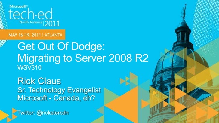 Get Out Of Dodge:Migrating to Server 2008 R2WSV310<br />Rick Claus<br />Sr. Technology Evangelist<br />Microsoft - Canada,...