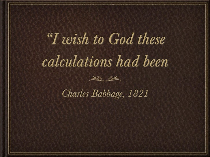 """""""I wish to God thesecalculations had been   Charles Babbage, 1821"""