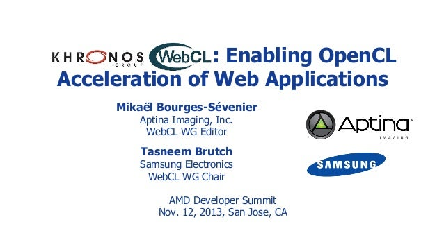 : Enabling OpenCL Acceleration of Web Applications Mikaël Bourges-Sévenier Aptina Imaging, Inc. WebCL WG Editor  Tasneem B...