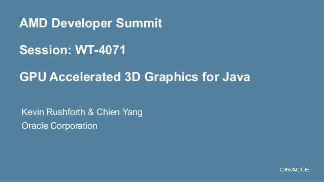 AMD Developer Summit Session: WT-4071 GPU Accelerated 3D Graphics for Java Kevin Rushforth & Chien Yang Oracle Corporation...