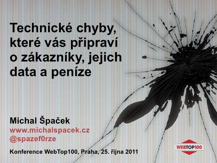 Technické chyby, které vás připraví o zákazníky, jejich data a peníze Michal Špaček www.michalspacek.cz @spazef0rze Konfer...