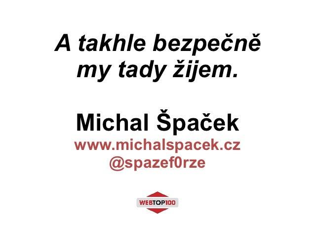A takhle bezpečně  my tady žijem. Michal Špaček www.michalspacek.cz    @spazef0rze