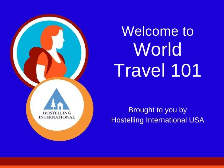 Welcome to World Travel 101 Brought to you by Hostelling International USA