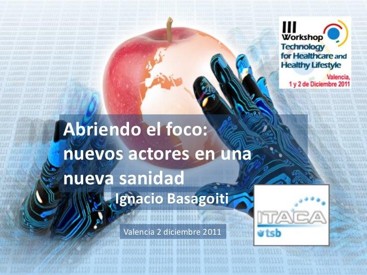Abriendo el foco:nuevos actores en unanueva sanidad     Ignacio Basagoiti      Valencia 2 diciembre 2011