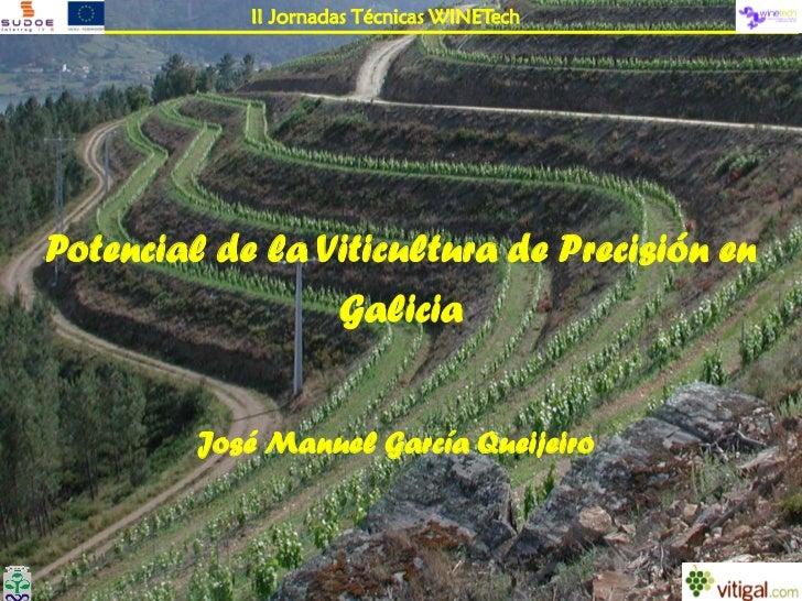 II Jornadas Técnicas WINETechPotencial de la Viticultura de Precisión en                 Galicia         José Manuel Garcí...