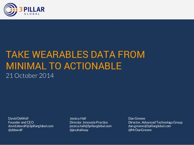 TAKE WEARABLES DATA FROM  MINIMAL TO ACTIONABLE  21 October 2014  Dan Greene  Director, Advanced Technology Group  dan.gre...