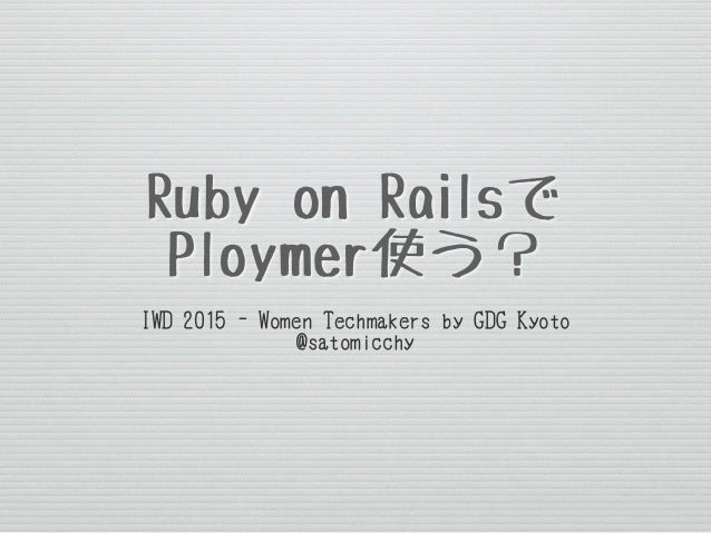 Ruby on Railsで Ploymer使う? IWD 2015 - Women Techmakers by GDG Kyoto @satomicchy