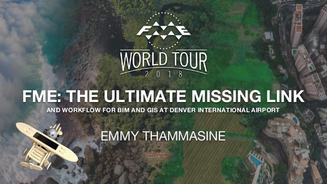 FME: THE ULTIMATE MISSING LINK AND WORKFLOW FOR BIM AND GIS AT DENVER INTERNATIONAL AIRPORT EMMY THAMMASINE