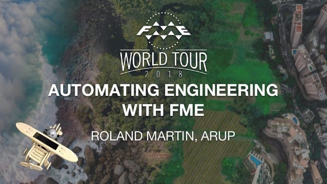 AUTOMATING ENGINEERING WITH FME ROLAND MARTIN, ARUP