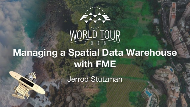 Managing a Spatial Data Warehouse with FME Jerrod Stutzman