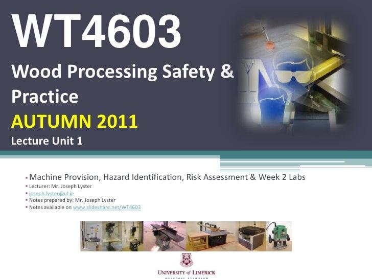 WT4603Wood Processing Safety & PracticeAUTUMN 2011Lecture Unit 1<br /><ul><li>Machine Provision, Hazard Identification, Ri...