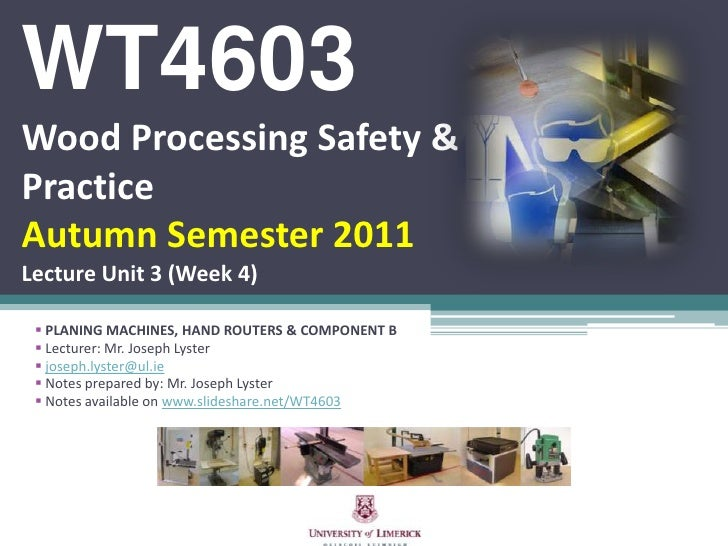 WT4603Wood Processing Safety & PracticeAutumn Semester 2011Lecture Unit 3 (Week 4)<br /><ul><li>PLANING MACHINES, HAND ROU...