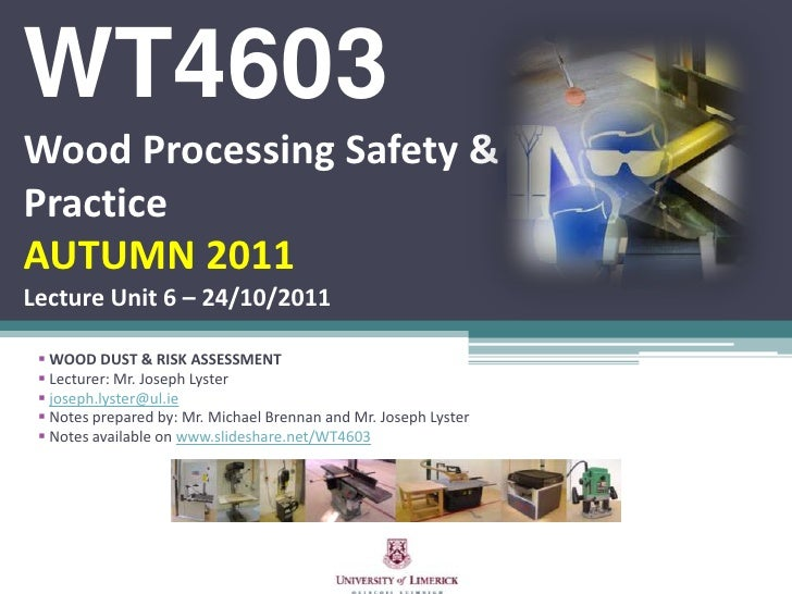 WT4603Wood Processing Safety &PracticeAUTUMN 2011Lecture Unit 6 – 24/10/2011  WOOD DUST & RISK ASSESSMENT  Lecturer: Mr....