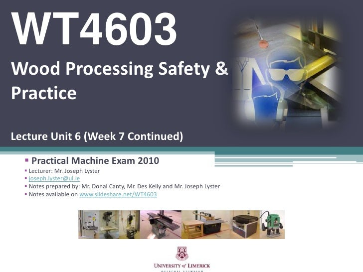 WT4603Wood Processing Safety & PracticeLecture Unit 6 (Week 7 Continued)<br /><ul><li> Practical Machine Exam 2010