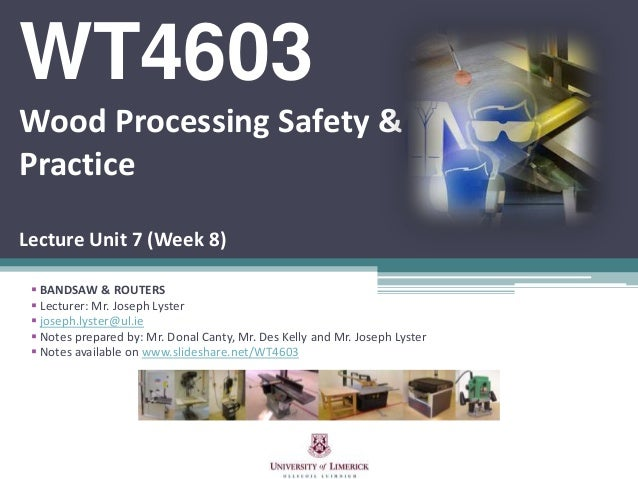 WT4603 Wood Processing Safety & Practice Lecture Unit 7 (Week 8)  BANDSAW & ROUTERS  Lecturer: Mr. Joseph Lyster  josep...