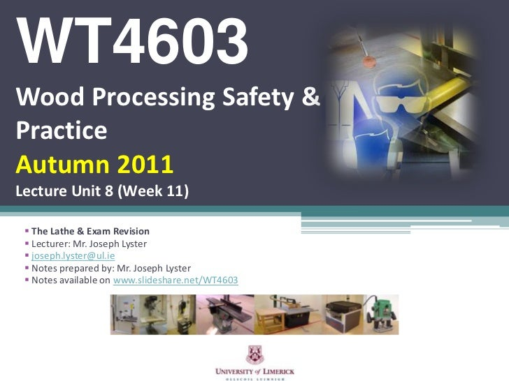 WT4603Wood Processing Safety &PracticeAutumn 2011Lecture Unit 8 (Week 11)  The Lathe & Exam Revision  Lecturer: Mr. Jose...