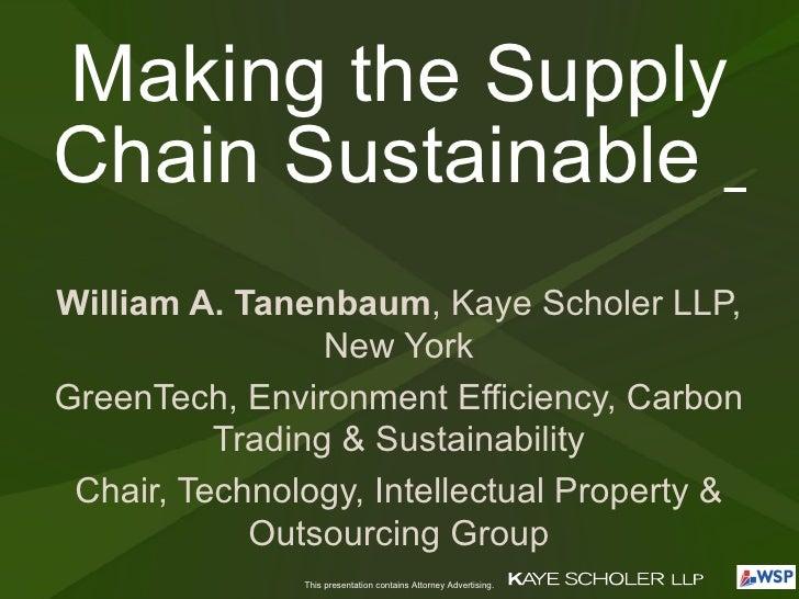 Making the Supply Chain Sustainable  William A. Tanenbaum , Kaye Scholer LLP, New York GreenTech, Environment Efficiency, ...