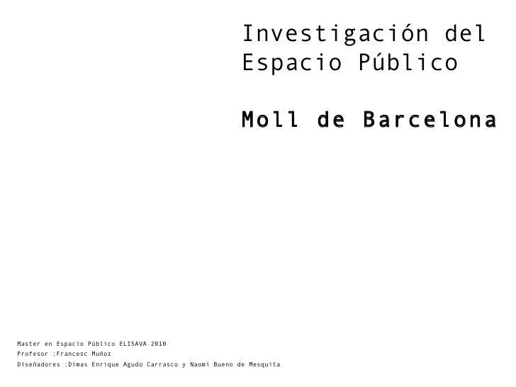 Investigación del Espacio Público  Moll de Barcelona Master en Espacio Público ELISAVA 2010 Profesor :Francesc Muñoz Diseñ...