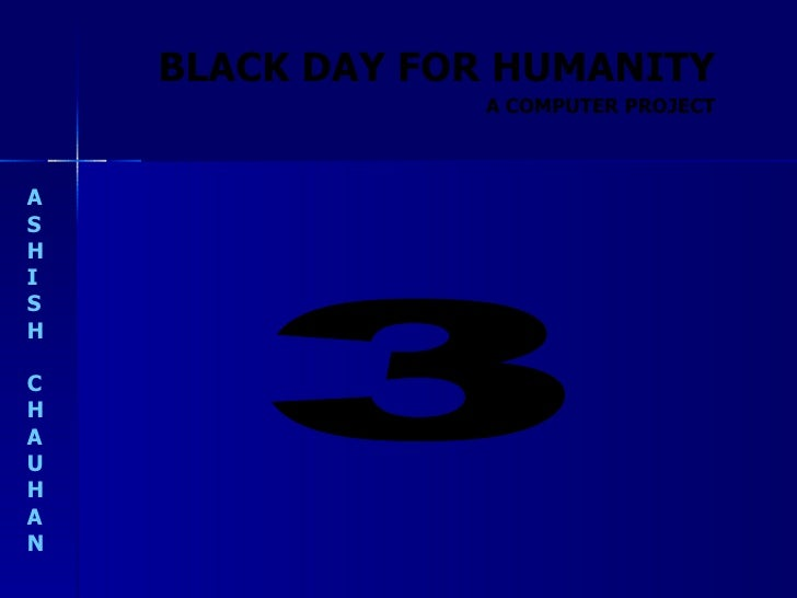 BLACK DAY FOR HUMANITY A S H I S H C H A U H A N A COMPUTER PROJECT 3