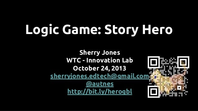 Logic Game: Story Hero Sherry Jones WTC - Innovation Lab October 24, 2013 sherryjones.edtech@gmail.com @autnes http://bit....