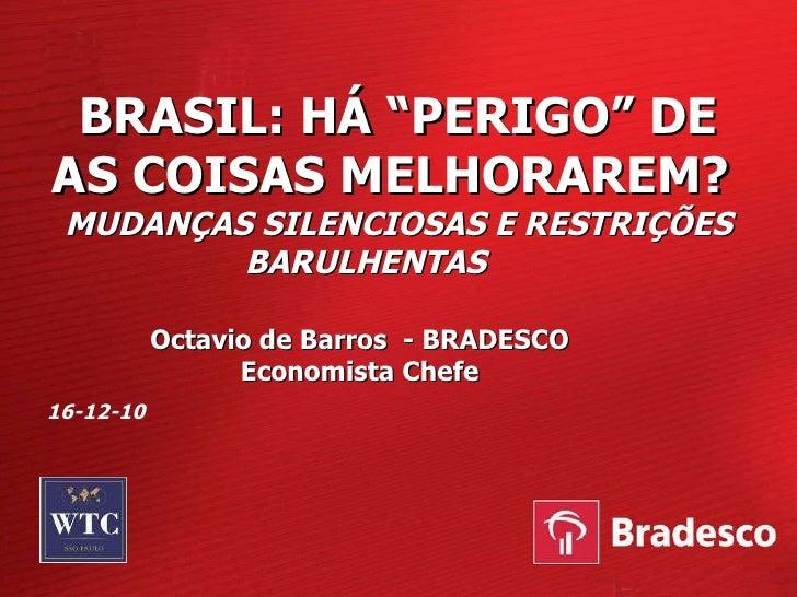 """BRASIL: HÁ """"PERIGO"""" DE AS COISAS MELHORAREM?  MUDANÇAS SILENCIOSAS E RESTRIÇÕES BARULHENTAS  Octavio de Barros  - BRADESCO..."""