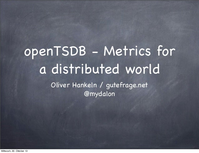 openTSDB - Metrics for a distributed world Oliver Hankeln / gutefrage.net @mydalon  Mittwoch, 30. Oktober 13