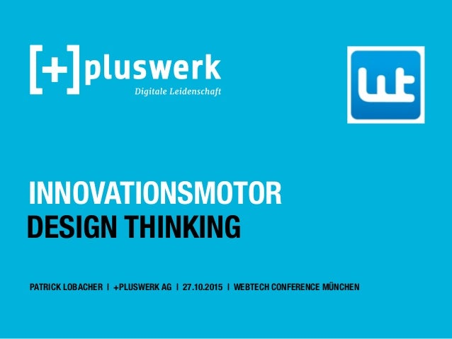 INNOVATIONSMOTOR DESIGN THINKING PATRICK LOBACHER | +PLUSWERK AG | 27.10.2015 | WEBTECH CONFERENCE MÜNCHEN