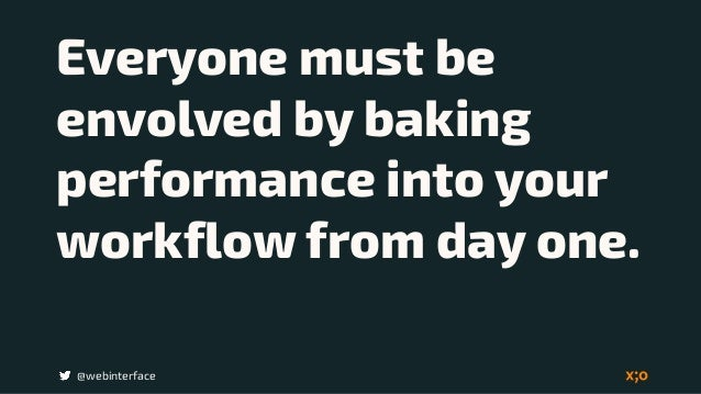 @webinterface Everyone must be envolved by baking performance into your workflow from day one.