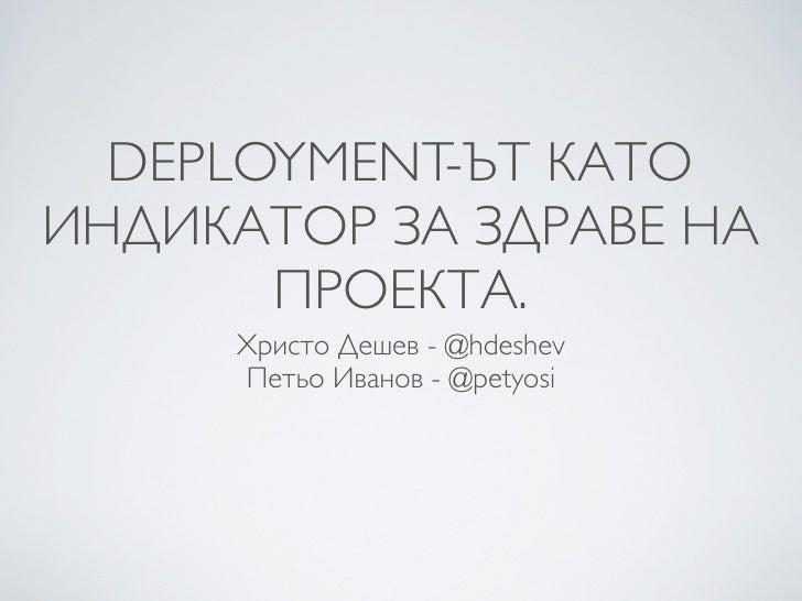 DEPLOYMENT-ЪТ КАТО ИНДИКАТОР ЗА ЗДРАВЕ НА        ПРОЕКТА.      Христо Дешев - @hdeshev      Петьо Иванов - @petyosi