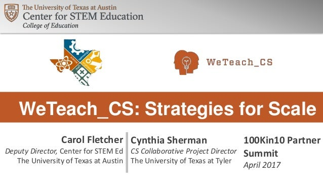 WeTeach_CS: Strategies for Scale 100Kin10 Partner Summit April 2017 Carol Fletcher Deputy Director, Center for STEM Ed The...
