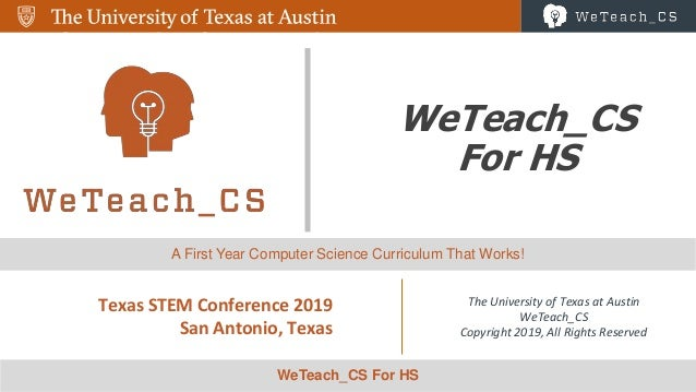 1 WeTeach_CS For HS Texas STEM Conference 2019 San Antonio, Texas The University of Texas at Austin WeTeach_CS Copyright 2...