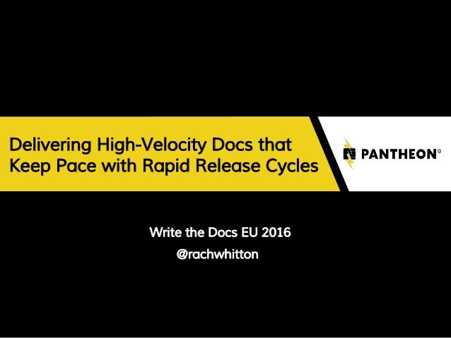 Delivering High-Velocity Docs that Keep Pace with Rapid Release Cycles Write the Docs EU 2016 @rachwhitton