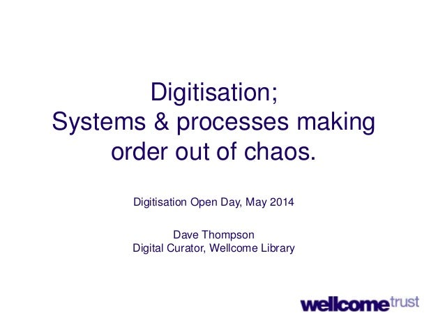 Digitisation; Systems & processes making order out of chaos. Digitisation Open Day, May 2014 Dave Thompson Digital Curator...