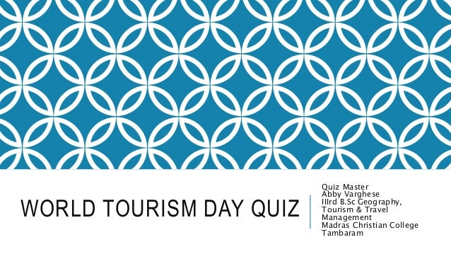 WORLD TOURISM DAY QUIZ Quiz Master Abby Varghese IIIrd B.Sc Geography, Tourism & Travel Management Madras Christian Colleg...