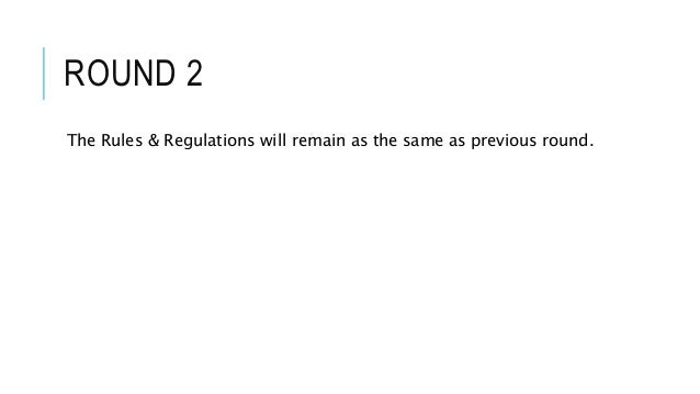 ROUND 2 The Rules & Regulations will remain as the same as previous round.