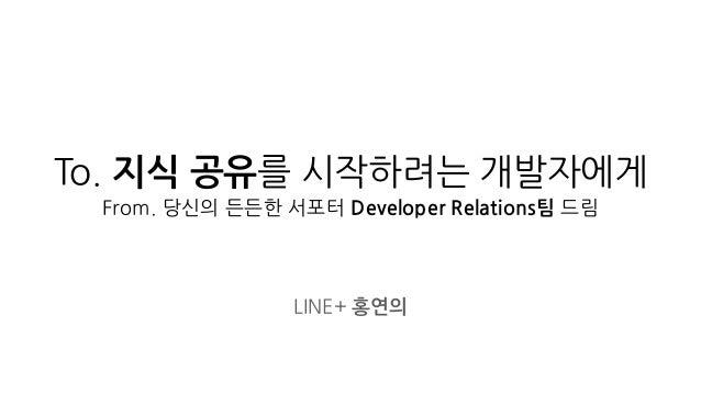 To. 지식 공유를 시작하려는 개발자에게 From. 당신의 든든한 서포터 Developer Relations팀 드림 LINE+ 홍연의