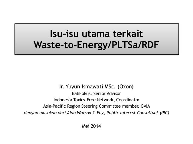 Isu-isu utama terkait Waste-to-Energy/PLTSa/RDF Ir. Yuyun Ismawati MSc. (Oxon) BaliFokus, Senior Advisor Indonesia Toxics-...