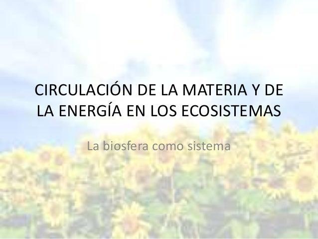 CIRCULACIÓN DE LA MATERIA Y DE LA ENERGÍA EN LOS ECOSISTEMAS La biosfera como sistema