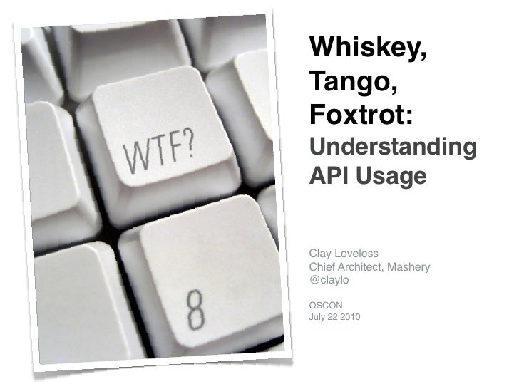 Whiskey, Tango, Foxtrot: Understanding API Usage   Clay Loveless Chief Architect, Mashery @claylo  OSCON July 22 2010