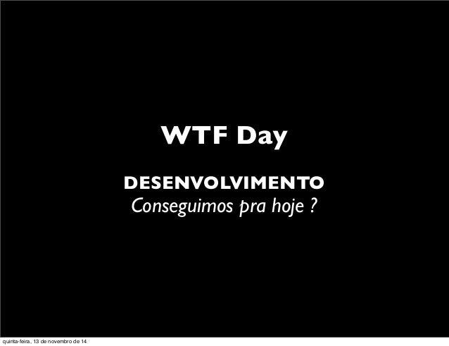 WTF Day DESENVOLVIMENTO Conseguimos pra hoje ? quinta-feira, 13 de novembro de 14