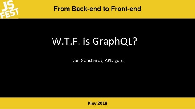 From Back-end to Front-end Kiev 2018 W.T.F. is GraphQL? Ivan Goncharov, APIs.guru