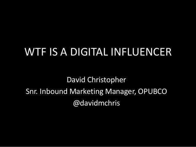 WTF IS A DIGITAL INFLUENCER David Christopher Snr. Inbound Marketing Manager, OPUBCO @davidmchris