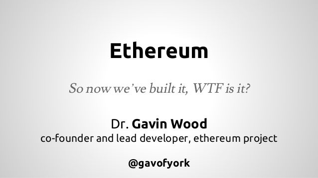 Ethereum So now we've built it, WTF is it? Dr. Gavin Wood co-founder and lead developer, ethereum project @gavofyork