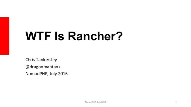 WTF Is Rancher? Chris	Tankersley	 @dragonmantank	 NomadPHP,	July	2016	 NomadPHP,	July	2016	 1
