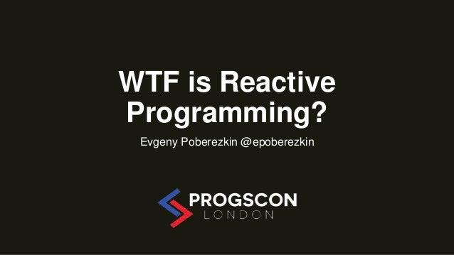 WTF is Reactive Programming? Evgeny Poberezkin @epoberezkin