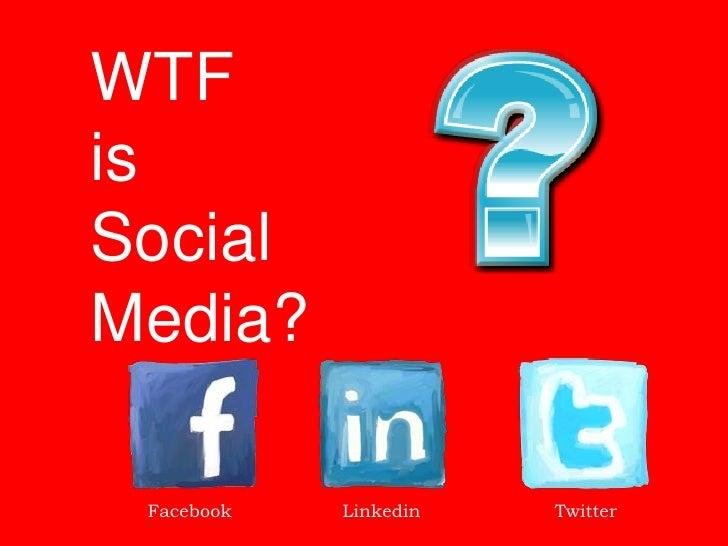 WTF is Social Media?   Facebook   Linkedin   Twitter