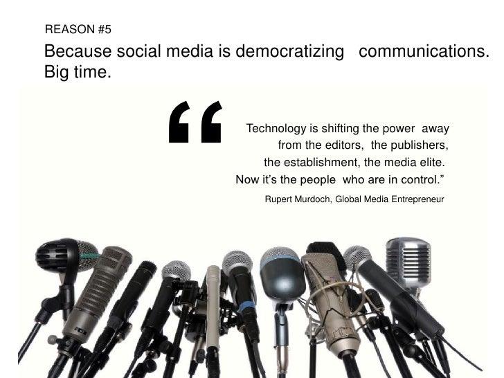 "REASON #5  Because social media is democratizing communications. Big time.                  ""                        Techn..."