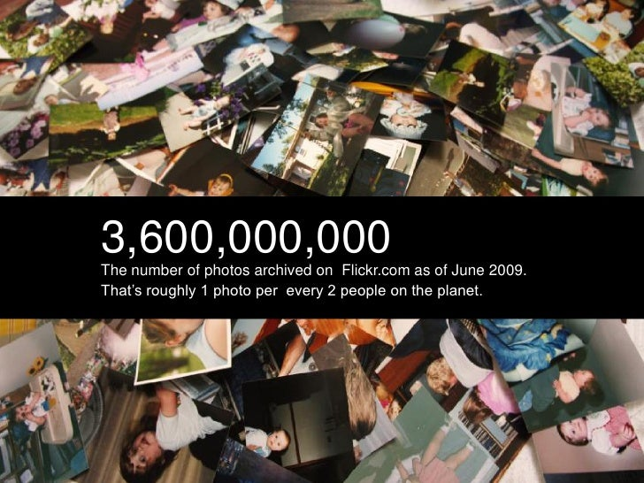 3,600,000,000 The number of photos archived on Flickr.com as of June 2009. That's roughly 1 photo per every 2 people on th...
