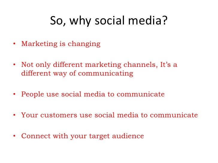 So, why social media? • Marketing is changing  • Not only different marketing channels, It's a   different way of communic...